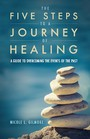 The Five Steps To A Journey Of Healing - A Guide to Overcoming the Events of the Past